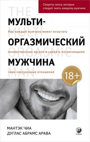 Абрамс Дуглас, Чиа Мантэк - Мульти-оргазмический мужчина. Как каждый мужчина может испытать множественный оргазм и сделать потрясающими свои сексуальные отношения