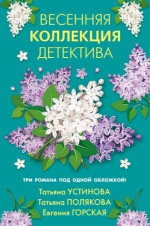 Устинова Татьяна, Полякова Татьяна, Горская Евгения - Весенняя коллекция детектива
