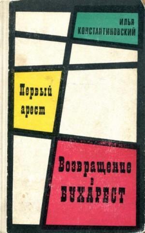 Константиновский Илья - Первый арест. Возвращение в Бухарест