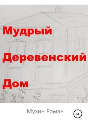 Мухин Роман - Мудрый Деревенский Дом