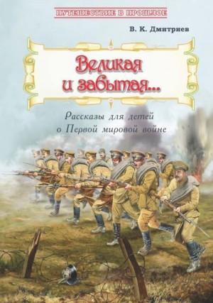 Дмитриев Владимир - Великая и забытая. Рассказы для детей о Первой мировой войне