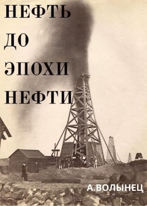 Волынец Алексей - Нефть до эпохи нефти. История «чёрного золота» до начала XX века