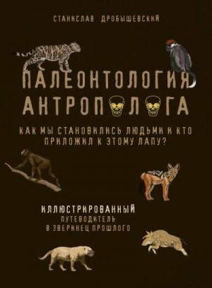 Дробышевский Станислав - Палеонтология антрополога. Иллюстрированный путеводитель в зверинец прошлого