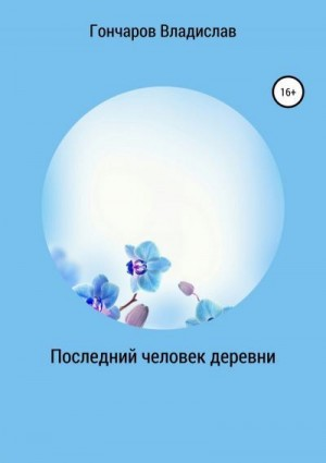 Гончаров Владислав - Последний человек деревни