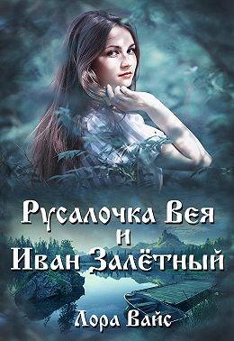 Вайс Лора - Русалочка Вея и Иван Залётный