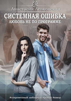 Левковская Анастасия - Системная ошибка. Любовь не по программе