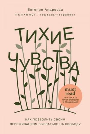 Андреева Евгения - Тихие чувства. Как позволить своим переживаниям вырваться на свободу
