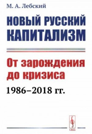 Лебский Максим - Новый русский капитализм. От зарождения до кризиса 1986-2018 гг.