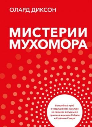 Диксон Олард - Мистерии Мухомора. Волшебный гриб в традиционной культуре на примере ритуальной практики шаманов Сибири и Крайнего Севера