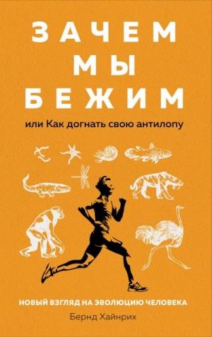 Хайнрих Берндт - Зачем мы бежим, или Как догнать свою антилопу. Новый взгляд на эволюцию человека