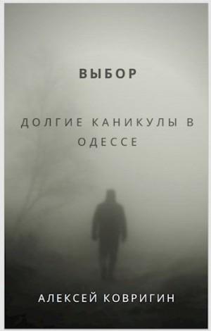 Ковригин Алексей - Выбор. Долгие каникулы в Одессе