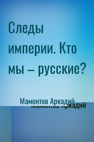 Мамонтов Аркадий - Следы империи. Кто мы – русские?