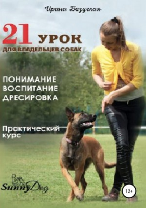 Безуглая Ирина - 21 урок для владельца собаки. Понимание, обучение, дрессировка собаки