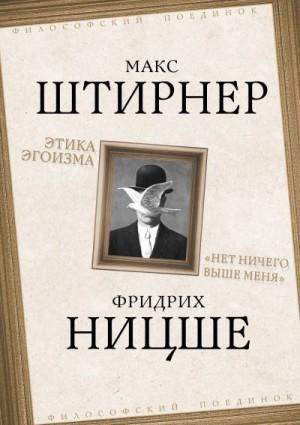 Штирнер Макс, Ницше Фридрих - Этика эгоизма. «Нет ничего выше меня»