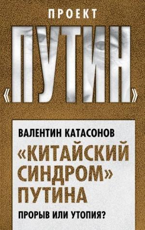Катасонов Валентин - «Китайский синдром» Путина. Прорыв или утопия