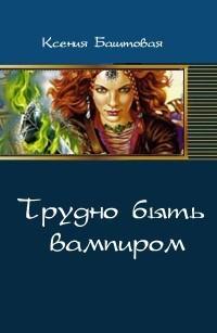 Баштовая Ксения - Трудно быть вампиром