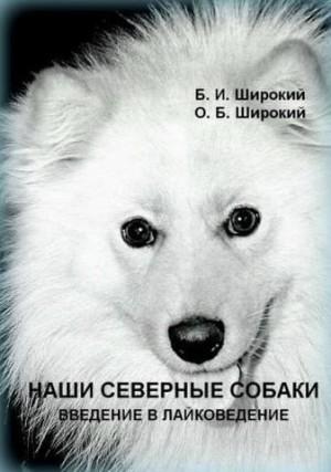 Широкий Борис, Широкий Олег - Наши северные собаки. Введение в лайковедение