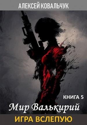 Ковальчук Алексей - Мир Валькирий. Книга 5. Игра вслепую.