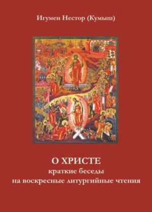 Кумыш Игумен Нестор - О Христе. Краткие беседы на воскресные литургийные чтения