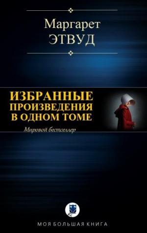 Этвуд Маргарет - Избранные произведения в одном томе