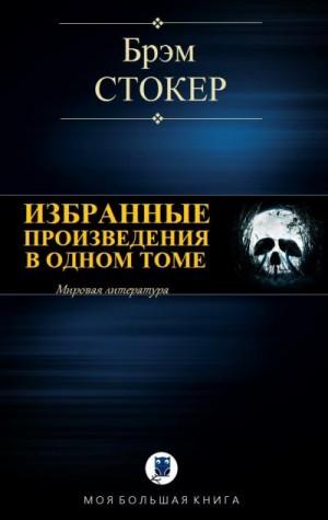Стокер Брэм - Избранные произведения в одном томе