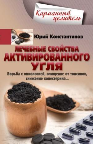Константинов Юрий - Лечебные свойства активированного угля. Борьба с онкологией, очищение от токсинов, снижение холестерина…