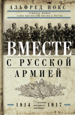 Нокс Альфред - Вместе с русской армией. Дневник военного атташе. 1914–1917