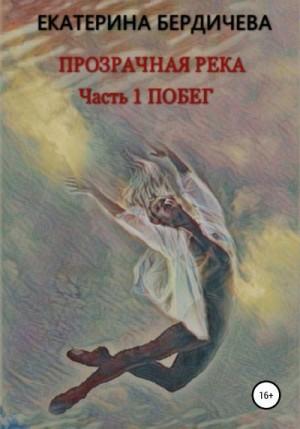 Бердичева Екатерина - Прозрачная река. Часть1. Побег