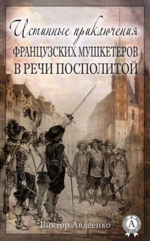 Авдеенко Виктор - Истинные приключения французских мушкетеров в Речи Посполитой