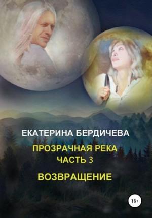 Бердичева Екатерина - Прозрачная река. Часть 3. Возвращение