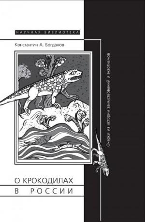 Богданов Константин - О крокодилах в России. Очерки из истории заимствований и экзотизмов