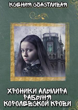 Счастливая Ксения - Хроники Альмира. Рабыня королевской крови