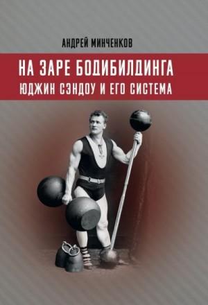 Минченков Андрей - На заре бодибилдинга. Юджин Сэндоу и его система