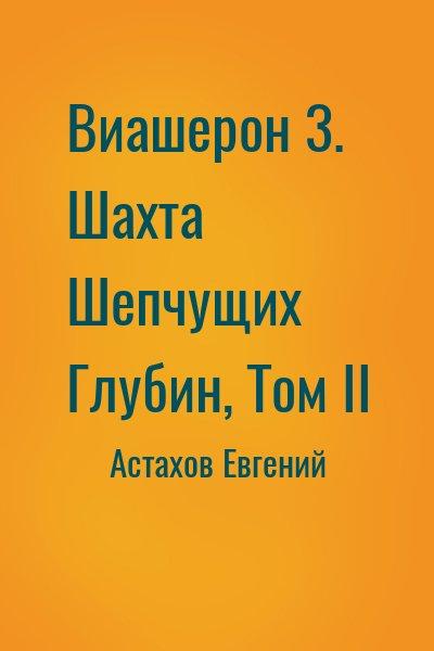 Астахов Евгений - Виашерон 3. Шахта Шепчущих Глубин, Том II