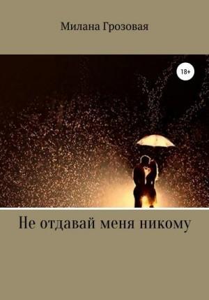 Милана Грозовая - Не отдавай меня никому