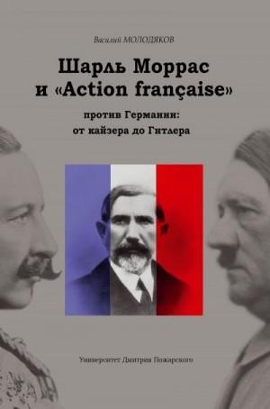 Молодяков Василий - Шарль Моррас и «Action française» против Германии: от кайзера до Гитлера