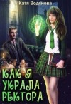 Водянова Катя - Как я украла ректора