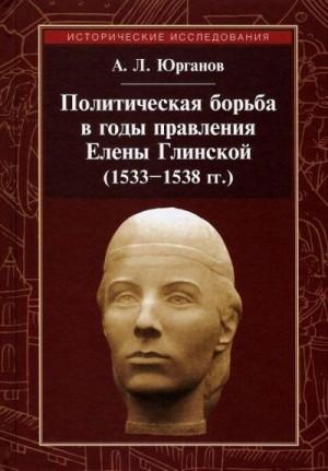 Юрганов Андрей - Политическая борьба в годы правления Елены Глинской (1533–1538 гг.)