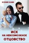 Фави Ксения - Иск на невозможное отцовство
