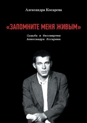 Косарева Александра - «Запомните меня живым». Судьба и Бессмертие Александра Косарева